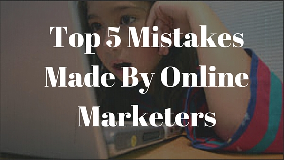 Top 5 Mistakes Made By Online Marketers