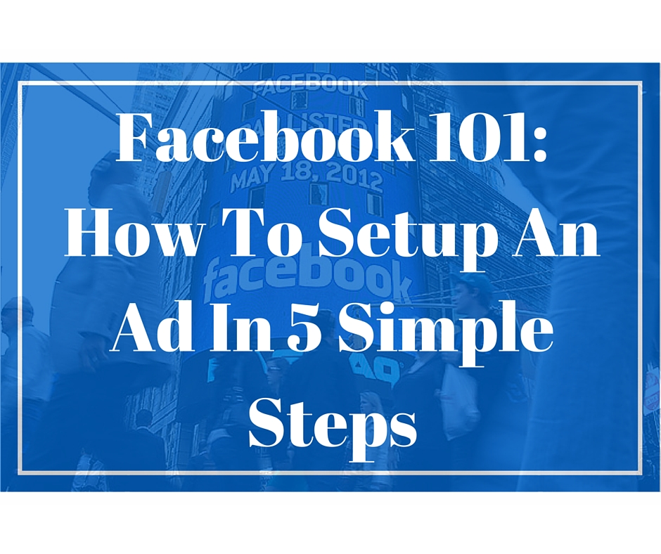 Facebook 101: How To Setup An Ad In 5 Simple Steps
