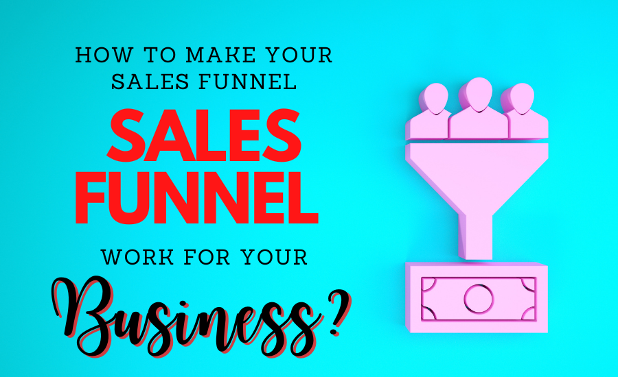 How To Make Your Sales Funnel Work For Your Business
