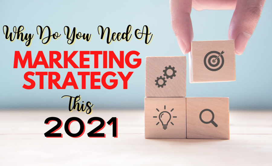 Why Do You Need A Marketing Strategy This 2021