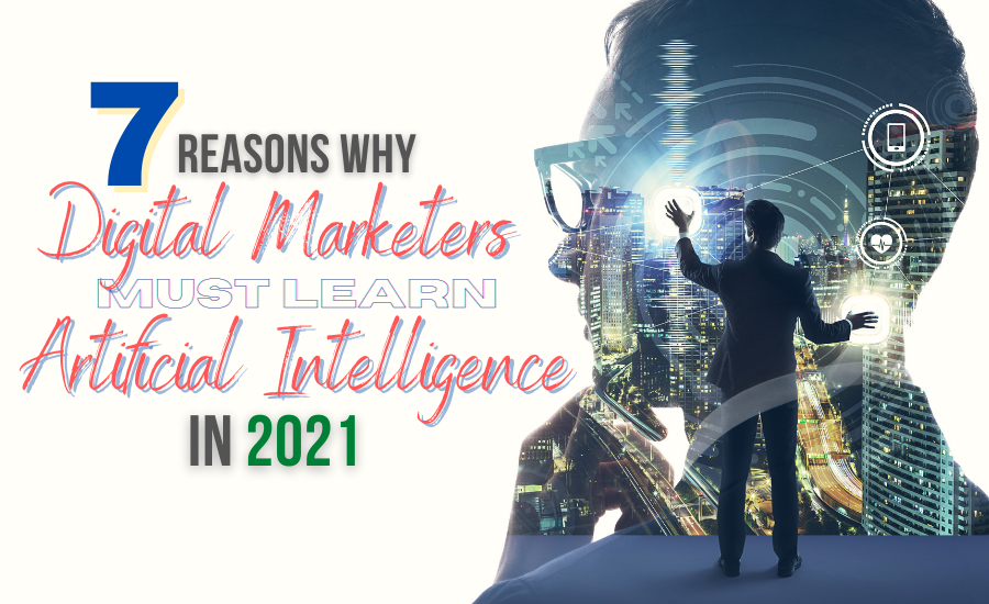 7 Reasons Why Digital Marketers Must Learn Artificial Intelligence in 2021